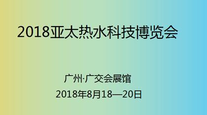 2018亚太热水科技博览会暨热泵、太阳能、电、燃气热水器展