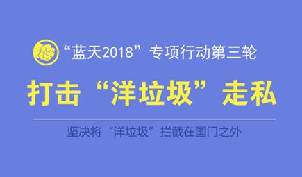 """坚决打击洋垃圾走私 """"蓝天2018""""专项行动第三轮启动"""