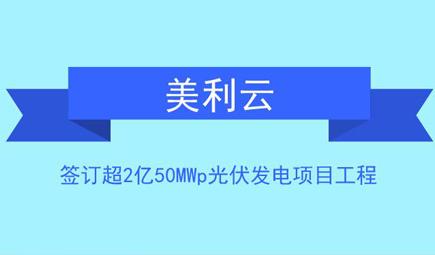 美利云签订超2亿50MWp光伏发电项目工程