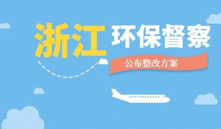 浙江首轮省级环保督察向社会公布整改方案