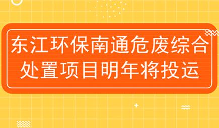 东江环保南通危废综合处置项目明年将投运