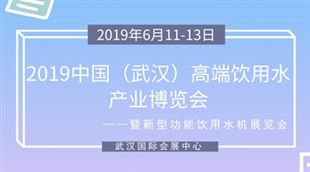 2019中国(武汉)高端饮用水产业博览会暨新型功能饮用水机展览会