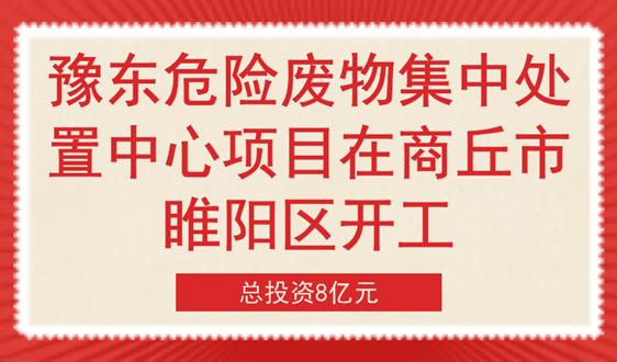 投资8亿 豫东危险废物处置项目在商丘睢阳区开工