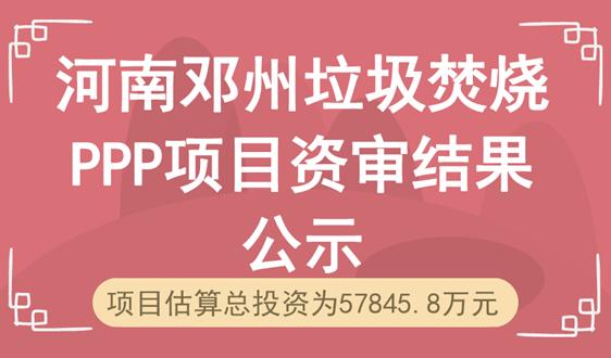 河南鄧州垃圾焚燒PPP項目資審結果公示 三企入圍