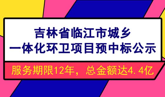 4.4亿!吉林临江市城乡一体化环卫项目预中标公示